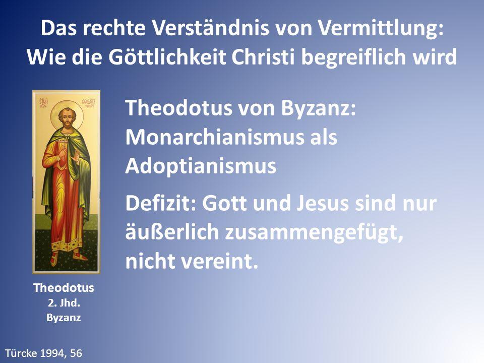 Das rechte Verständnis von Vermittlung: Wie die Göttlichkeit Christi begreiflich wird Theodotus von Byzanz: Monarchianismus als Adoptianismus Defizit: Gott und Jesus sind nur äußerlich zusammengefügt, nicht vereint.
