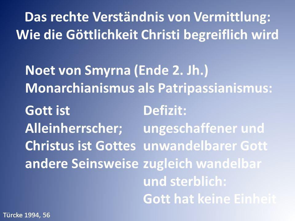 Das rechte Verständnis von Vermittlung: Wie die Göttlichkeit Christi begreiflich wird Noet von Smyrna (Ende 2. Jh.) Monarchianismus als Patripassianis