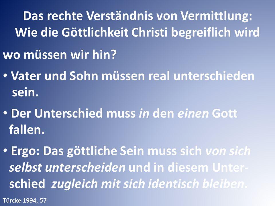 Das rechte Verständnis von Vermittlung: Wie die Göttlichkeit Christi begreiflich wird wo müssen wir hin? Vater und Sohn müssen real unterschieden sein