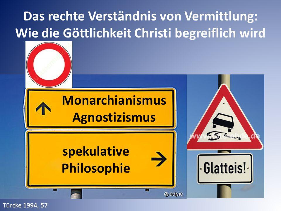 Monarchianismus Agnostizismus spekulative Philosophie Das rechte Verständnis von Vermittlung: Wie die Göttlichkeit Christi begreiflich wird Türcke 1994, 57