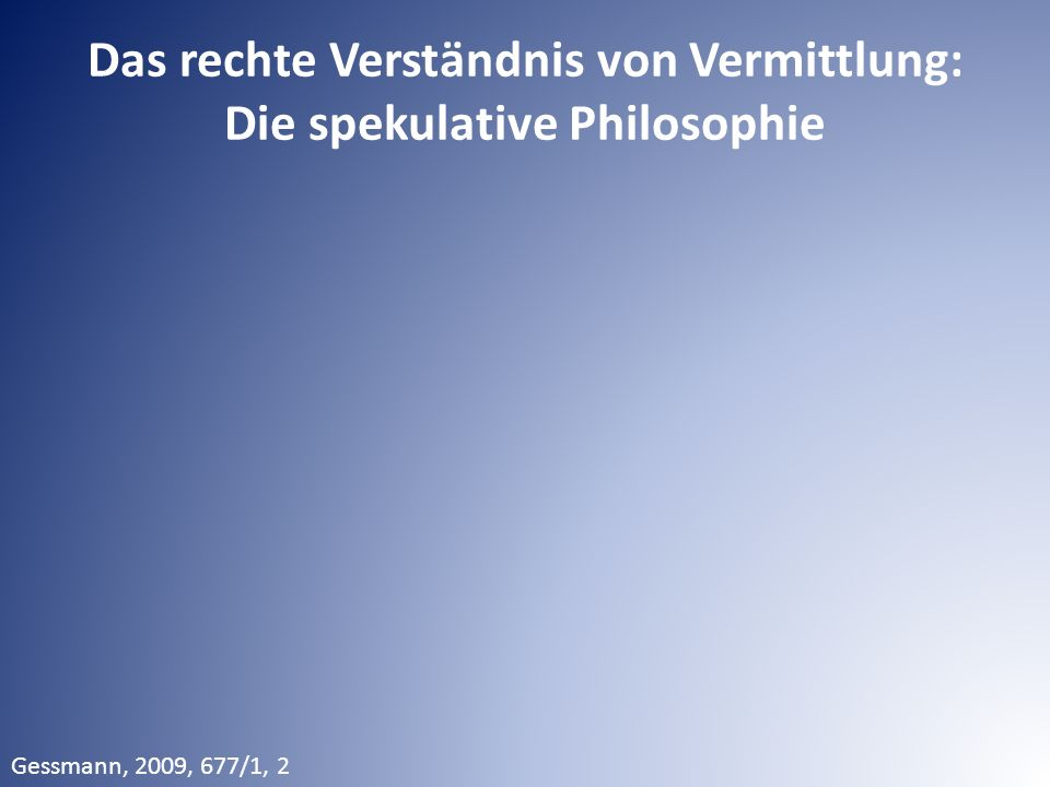 Das rechte Verständnis von Vermittlung: Die spekulative Philosophie Gessmann, 2009, 677/1, 2