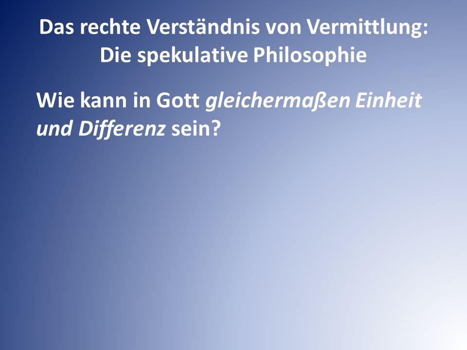 Das rechte Verständnis von Vermittlung: Die spekulative Philosophie Wie kann in Gott gleichermaßen Einheit und Differenz sein