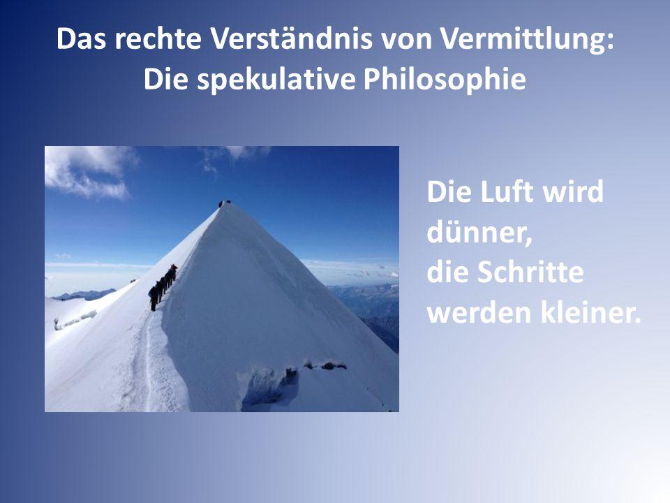 Das rechte Verständnis von Vermittlung: Die spekulative Philosophie Die Luft wird dünner, die Schritte werden kleiner.