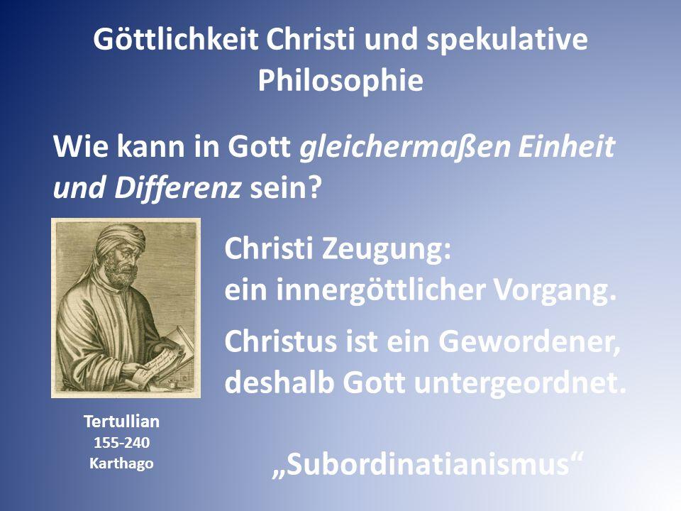 Göttlichkeit Christi und spekulative Philosophie Wie kann in Gott gleichermaßen Einheit und Differenz sein? Tertullian 155-240 Karthago Christi Zeugun