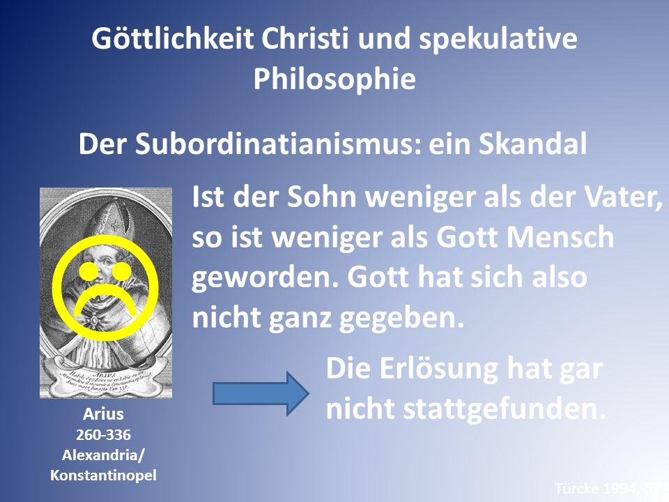 Der Subordinatianismus: ein Skandal Arius 260-336 Alexandria/ Konstantinopel Ist der Sohn weniger als der Vater, so ist weniger als Gott Mensch geworden.