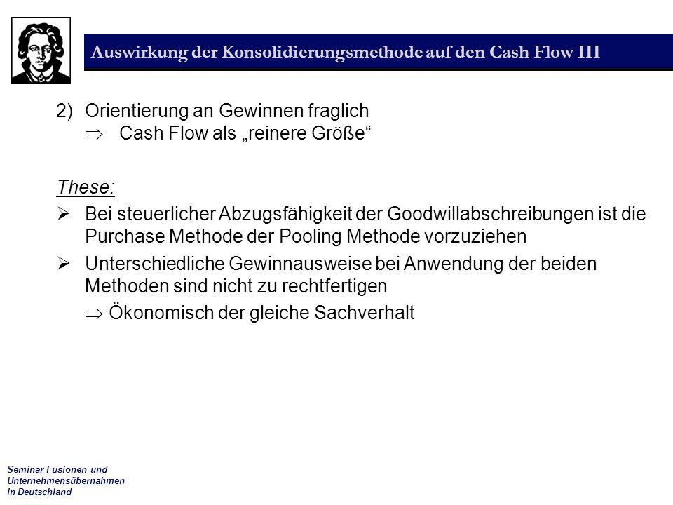 """Seminar Fusionen und Unternehmensübernahmen in Deutschland Auswirkung der Konsolidierungsmethode auf den Cash Flow III 2) Orientierung an Gewinnen fraglich  Cash Flow als """"reinere Größe These:  Bei steuerlicher Abzugsfähigkeit der Goodwillabschreibungen ist die Purchase Methode der Pooling Methode vorzuziehen  Unterschiedliche Gewinnausweise bei Anwendung der beiden Methoden sind nicht zu rechtfertigen  Ökonomisch der gleiche Sachverhalt"""