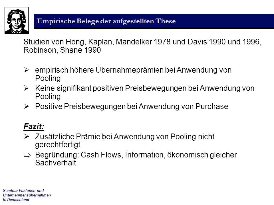 Seminar Fusionen und Unternehmensübernahmen in Deutschland Empirische Belege der aufgestellten These Studien von Hong, Kaplan, Mandelker 1978 und Davis 1990 und 1996, Robinson, Shane 1990  empirisch höhere Übernahmeprämien bei Anwendung von Pooling  Keine signifikant positiven Preisbewegungen bei Anwendung von Pooling  Positive Preisbewegungen bei Anwendung von Purchase Fazit:  Zusätzliche Prämie bei Anwendung von Pooling nicht gerechtfertigt  Begründung: Cash Flows, Information, ökonomisch gleicher Sachverhalt