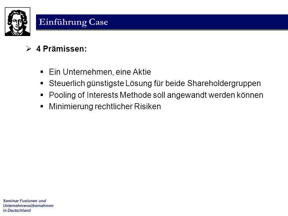 Seminar Fusionen und Unternehmensübernahmen in Deutschland Einführung Case  4 Prämissen:  Ein Unternehmen, eine Aktie  Steuerlich günstigste Lösung für beide Shareholdergruppen  Pooling of Interests Methode soll angewandt werden können  Minimierung rechtlicher Risiken