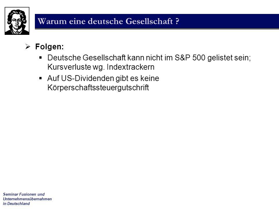 Seminar Fusionen und Unternehmensübernahmen in Deutschland Warum eine deutsche Gesellschaft ?  Folgen:  Deutsche Gesellschaft kann nicht im S&P 500