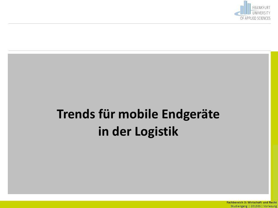 Fachbereich 3: Wirtschaft und Recht Studiengang | 2015SS | Vorlesung Trends für mobile Endgeräte in der Logistik