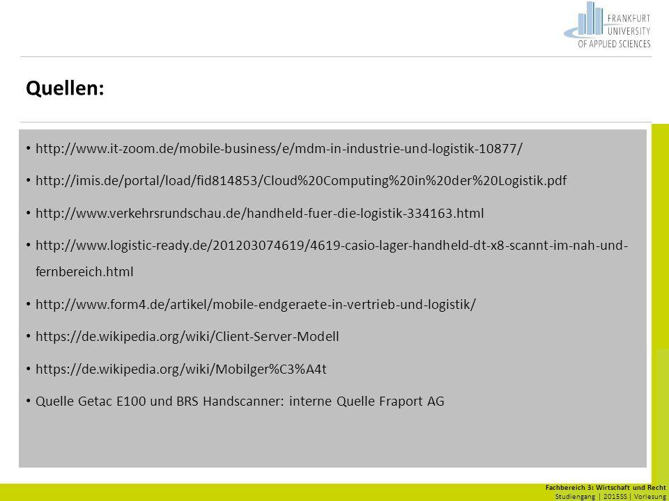 Fachbereich 3: Wirtschaft und Recht Studiengang | 2015SS | Vorlesung Quellen: http://www.it-zoom.de/mobile-business/e/mdm-in-industrie-und-logistik-10877/ http://imis.de/portal/load/fid814853/Cloud%20Computing%20in%20der%20Logistik.pdf http://www.verkehrsrundschau.de/handheld-fuer-die-logistik-334163.html http://www.logistic-ready.de/201203074619/4619-casio-lager-handheld-dt-x8-scannt-im-nah-und- fernbereich.html http://www.form4.de/artikel/mobile-endgeraete-in-vertrieb-und-logistik/ https://de.wikipedia.org/wiki/Client-Server-Modell https://de.wikipedia.org/wiki/Mobilger%C3%A4t Quelle Getac E100 und BRS Handscanner: interne Quelle Fraport AG