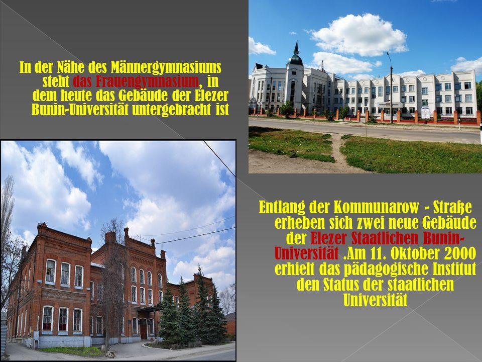 In der Nähe des Männergymnasiums steht das Frauengymnasium, in dem heute das Gebäude der Elezer Bunin-Universität untergebracht ist Entlang der Kommunarow - Straße erheben sich zwei neue Gebäude der Elezer Staatlichen Bunin- Universität.Am 11.