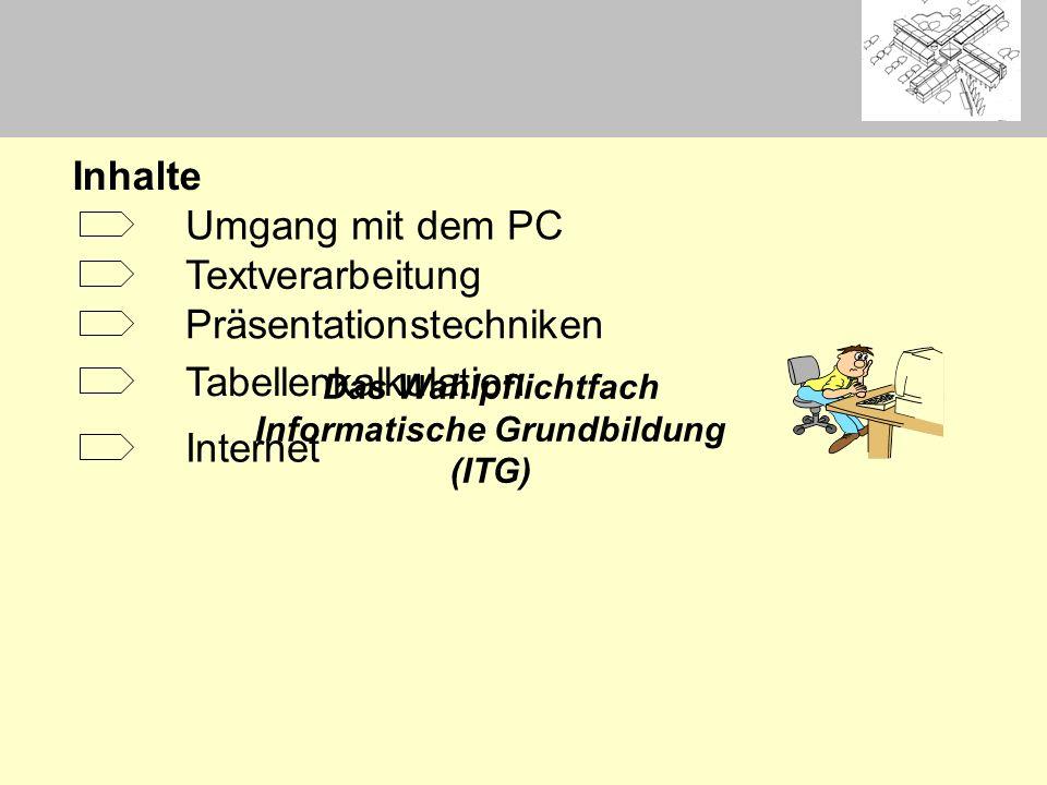 Das Wahlpflichtfach Informatische Grundbildung (ITG) Umgang mit dem PC Inhalte Textverarbeitung Präsentationstechniken Tabellenkalkulation Internet