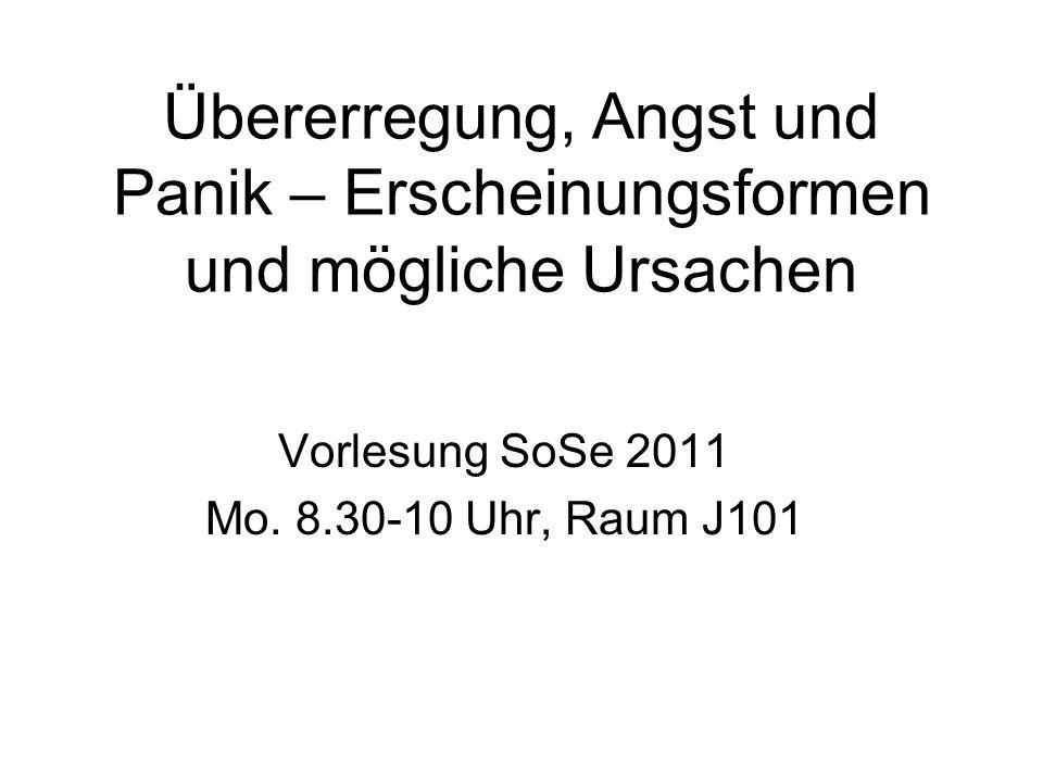Übererregung, Angst und Panik – Erscheinungsformen und mögliche Ursachen Vorlesung SoSe 2011 Mo. 8.30-10 Uhr, Raum J101