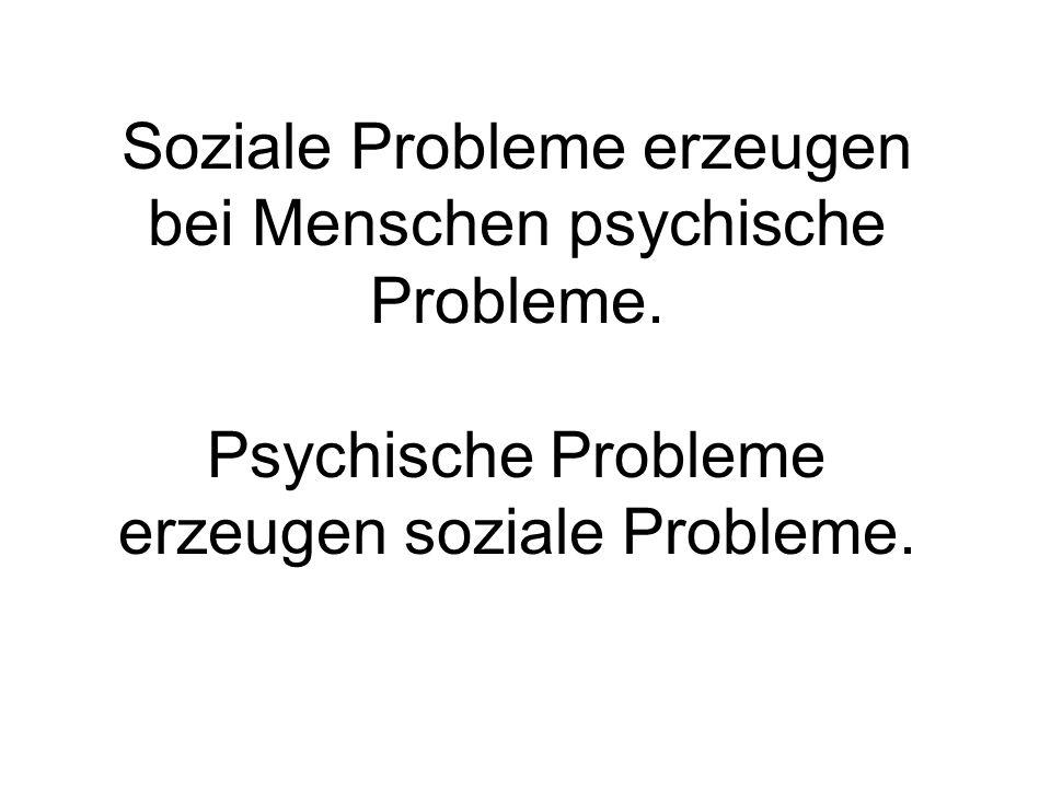 Soziale Probleme erzeugen bei Menschen psychische Probleme. Psychische Probleme erzeugen soziale Probleme.