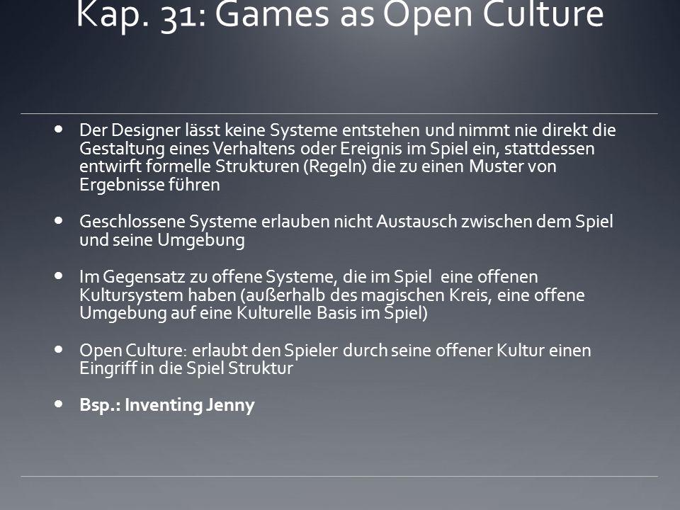 Kap. 31: Games as Open Culture Der Designer lässt keine Systeme entstehen und nimmt nie direkt die Gestaltung eines Verhaltens oder Ereignis im Spiel