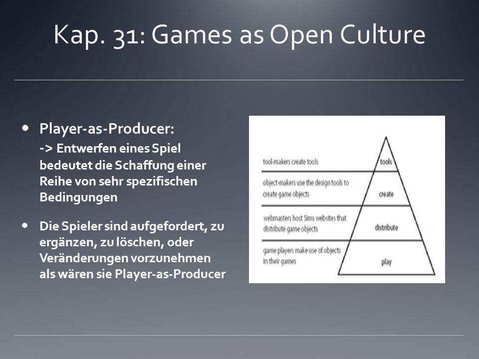 Kap. 31: Games as Open Culture Player-as-Producer: -> Entwerfen eines Spiel bedeutet die Schaffung einer Reihe von sehr spezifischen Bedingungen Die S
