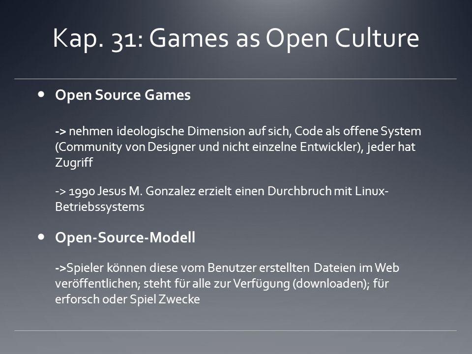 Kap. 31: Games as Open Culture Open Source Games -> nehmen ideologische Dimension auf sich, Code als offene System (Community von Designer und nicht e