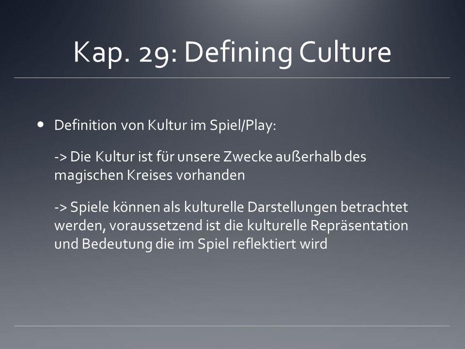 Kap. 29: Defining Culture Definition von Kultur im Spiel/Play: -> Die Kultur ist für unsere Zwecke außerhalb des magischen Kreises vorhanden -> Spiele