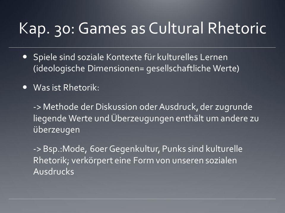 Kap. 30: Games as Cultural Rhetoric Spiele sind soziale Kontexte für kulturelles Lernen (ideologische Dimensionen= gesellschaftliche Werte) Was ist Rh