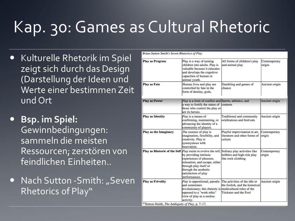 Kap. 30: Games as Cultural Rhetoric Kulturelle Rhetorik im Spiel zeigt sich durch das Design (Darstellung der Ideen und Werte einer bestimmen Zeit und