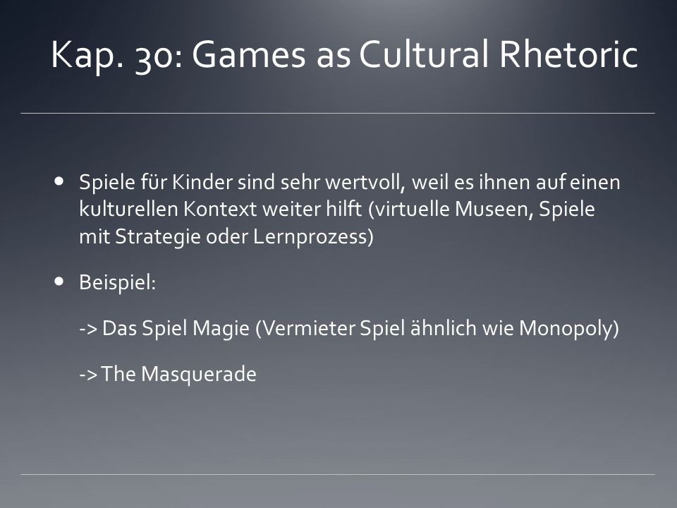 Kap. 30: Games as Cultural Rhetoric Spiele für Kinder sind sehr wertvoll, weil es ihnen auf einen kulturellen Kontext weiter hilft (virtuelle Museen,
