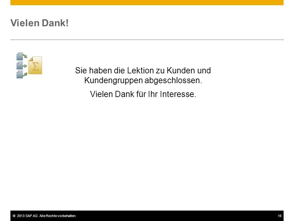 ©2013 SAP AG. Alle Rechte vorbehalten.16 Vielen Dank! Sie haben die Lektion zu Kunden und Kundengruppen abgeschlossen. Vielen Dank für Ihr Interesse.
