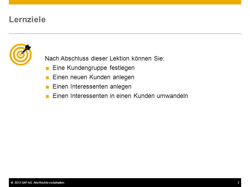 ©2013 SAP AG. Alle Rechte vorbehalten.2 Nach Abschluss dieser Lektion können Sie:  Eine Kundengruppe festlegen  Einen neuen Kunden anlegen  Einen I