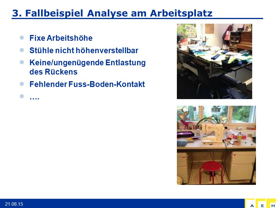 3. Fallbeispiel Analyse am Arbeitsplatz 21.08.15  Fixe Arbeitshöhe  Stühle nicht höhenverstellbar  Keine/ungenügende Entlastung des Rückens  Fehle