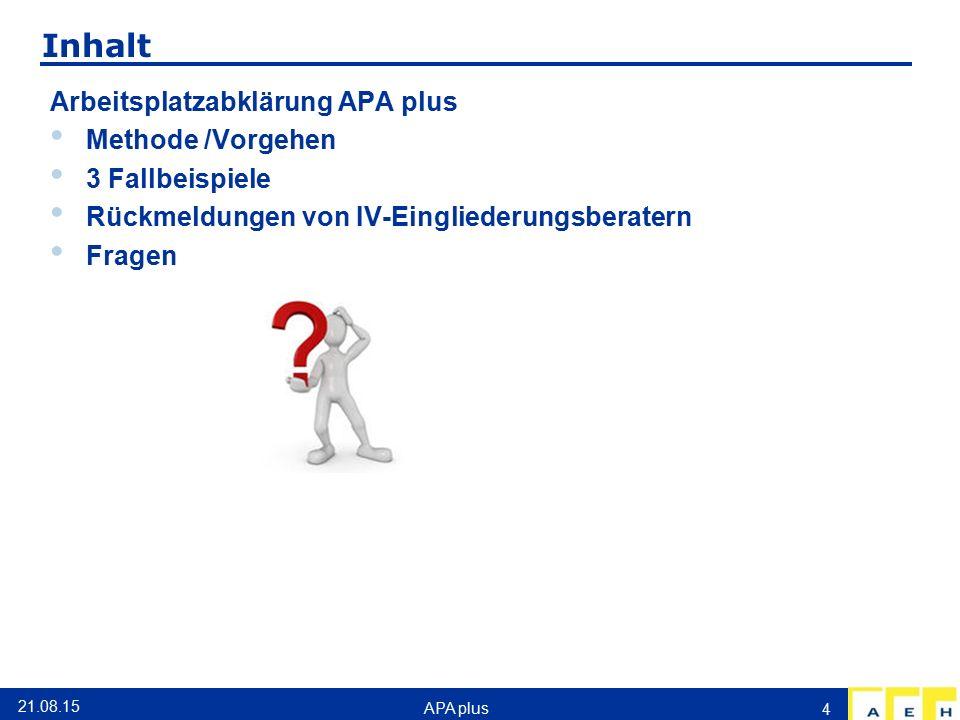Inhalt Arbeitsplatzabklärung APA plus Methode /Vorgehen 3 Fallbeispiele Rückmeldungen von IV-Eingliederungsberatern Fragen 21.08.15 APA plus 4