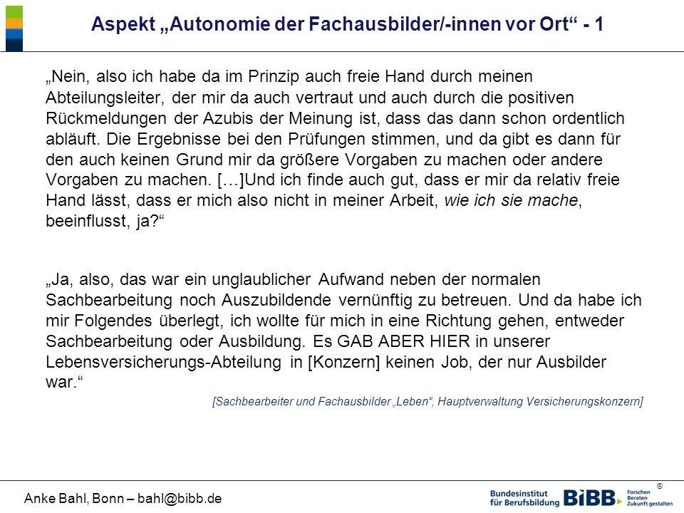 """® Anke Bahl, Bonn – bahl@bibb.de Aspekt """"Autonomie der Fachausbilder/-innen vor Ort"""" - 1 """"Nein, also ich habe da im Prinzip auch freie Hand durch mein"""