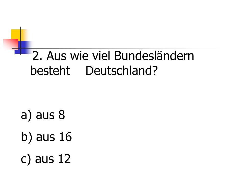 2. Aus wie viel Bundesländern besteht Deutschland? a) aus 8 b) aus 16 c) aus 12