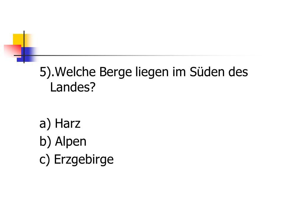 5).Welche Berge liegen im Süden des Landes? a) Harz b) Alpen c) Erzgebirge