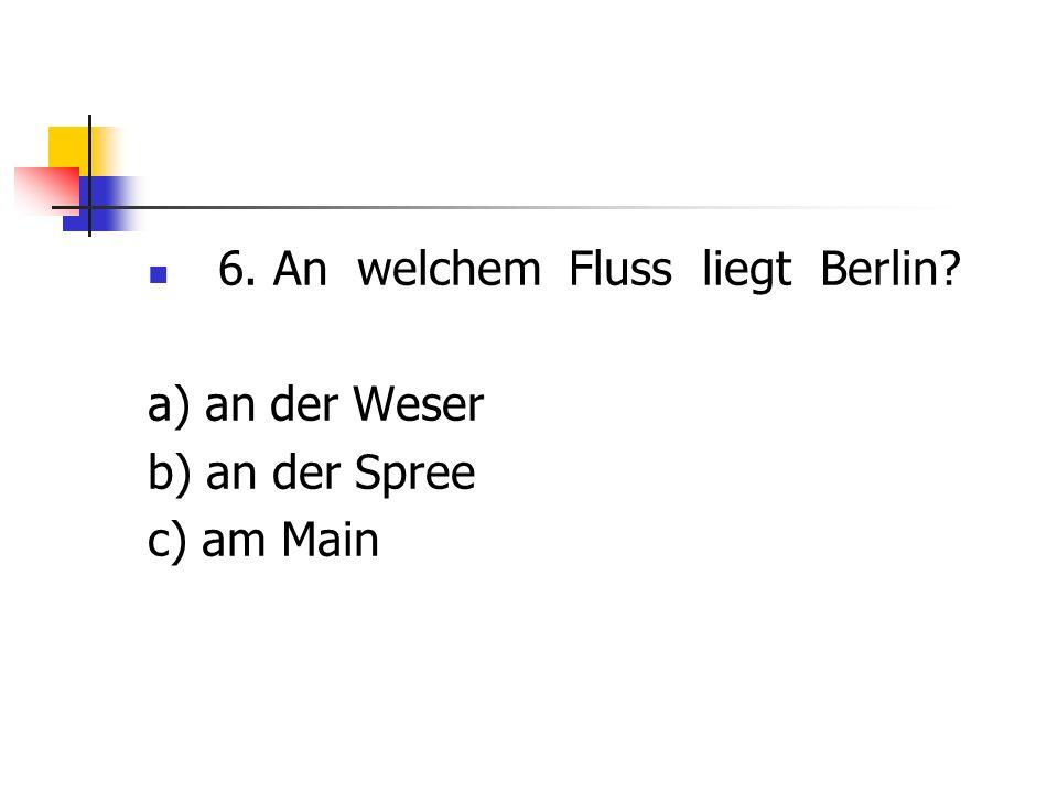 6. An welchem Fluss liegt Berlin? a) an der Weser b) an der Spree c) am Main