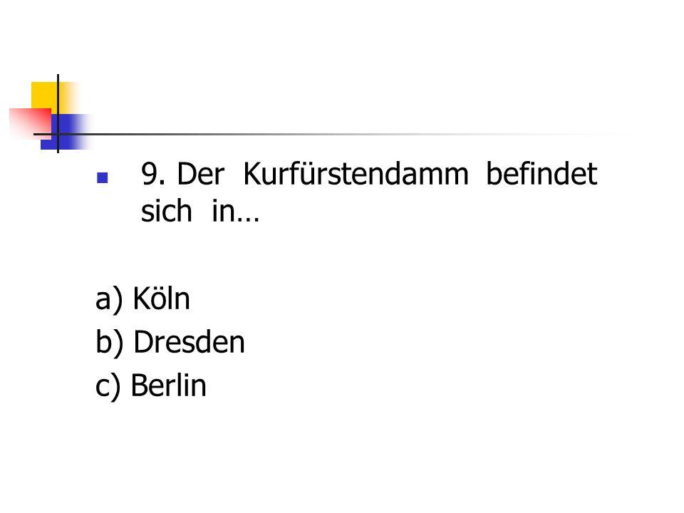 9. Der Kurfürstendamm befindet sich in… a) Köln b) Dresden c) Berlin