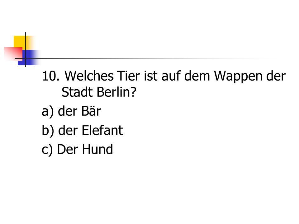 10. Welches Tier ist auf dem Wappen der Stadt Berlin? a) der Bär b) der Elefant c) Der Hund
