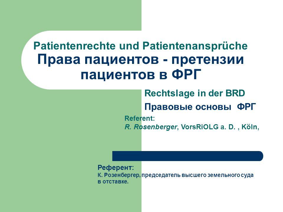 Patientenrechte und Patientenansprüche Права пациентов - претензии пациентов в ФРГ Rechtslage in der BRD Правовые основы ФРГ Referent: R. Rosenberger,