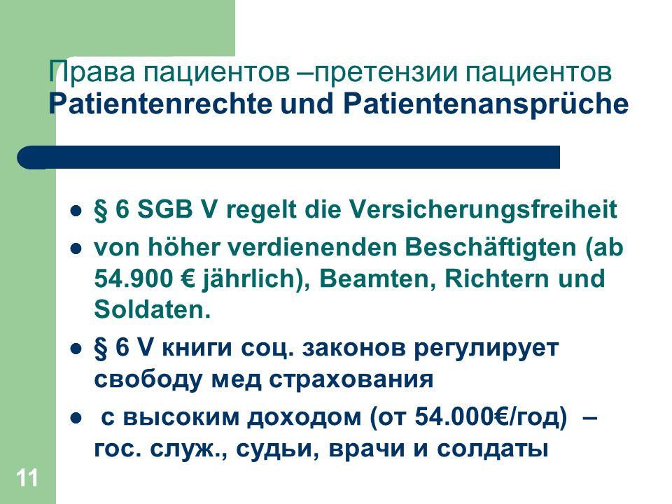 11 Права пациентов –претензии пациентов Patientenrechte und Patientenansprüche § 6 SGB V regelt die Versicherungsfreiheit von höher verdienenden Beschäftigten (ab 54.900 € jährlich), Beamten, Richtern und Soldaten.
