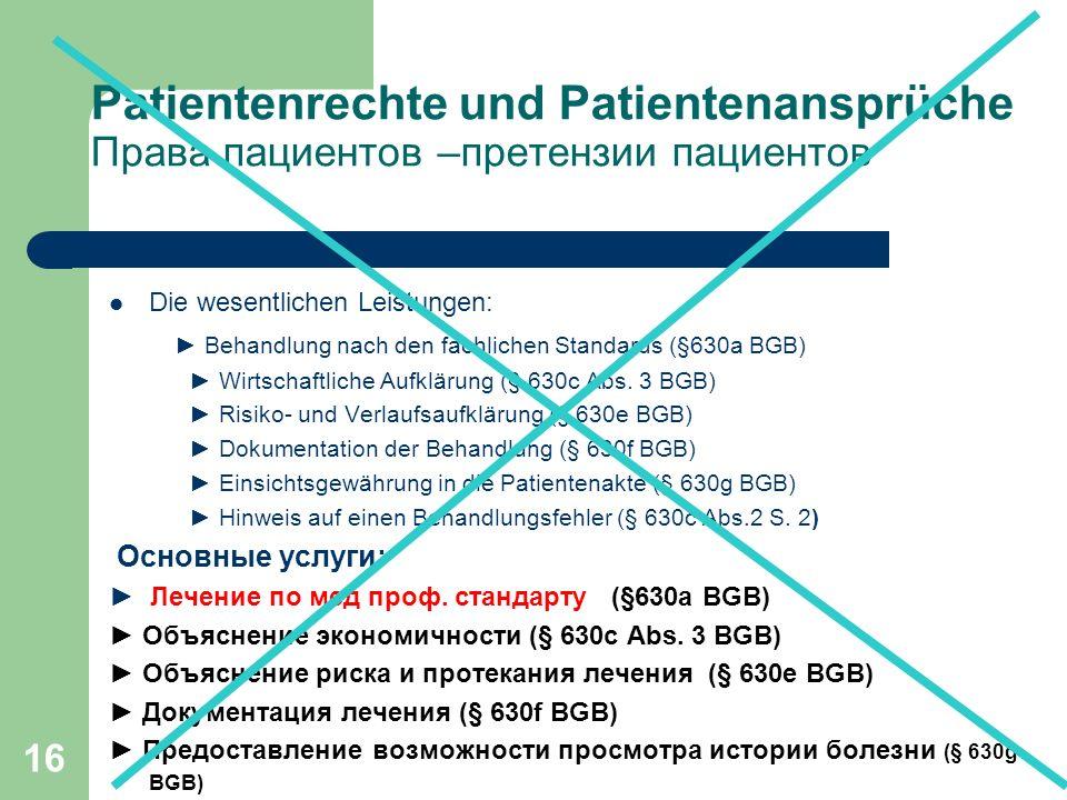 16 Patientenrechte und Patientenansprüche Права пациентов –претензии пациентов Die wesentlichen Leistungen: ► Behandlung nach den fachlichen Standards (§630a BGB) ► Wirtschaftliche Aufklärung (§ 630c Abs.