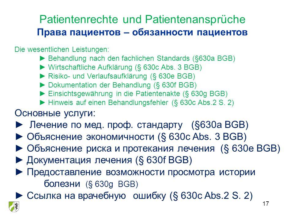 Patientenrechte und Patientenansprüche Права пациентов – обязанности пациентов 17 Die wesentlichen Leistungen: ► Behandlung nach den fachlichen Standards (§630a BGB) ► Wirtschaftliche Aufklärung (§ 630c Abs.