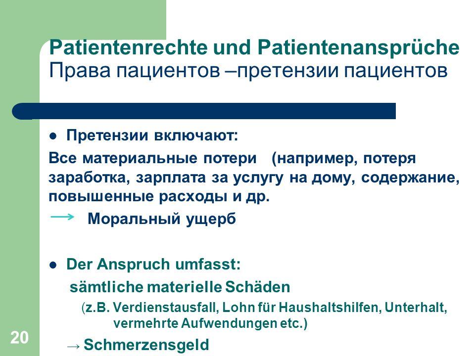20 Patientenrechte und Patientenansprüche Права пациентов –претензии пациентов Претензии включают: Все материальные потери (например, потеря заработка, зарплата за услугу на дому, содержание, повышенные расходы и др.