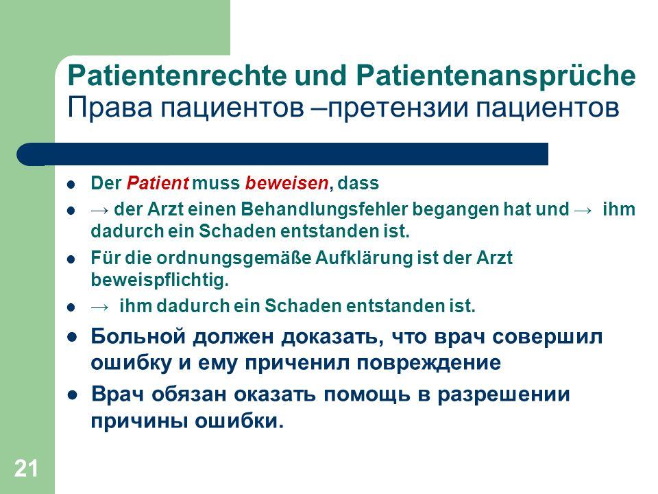 21 Patientenrechte und Patientenansprüche Права пациентов –претензии пациентов Der Patient muss beweisen, dass → der Arzt einen Behandlungsfehler begangen hat und → ihm dadurch ein Schaden entstanden ist.