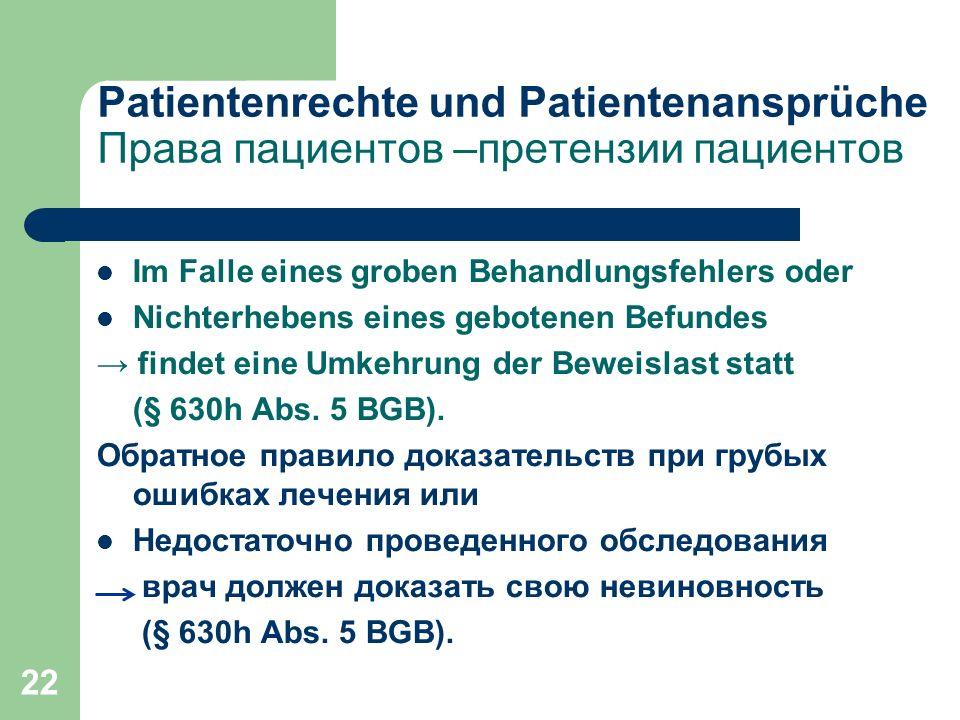 22 \ Patientenrechte und Patientenansprüche Права пациентов –претензии пациентов Im Falle eines groben Behandlungsfehlers oder Nichterhebens eines gebotenen Befundes → findet eine Umkehrung der Beweislast statt (§ 630h Abs.