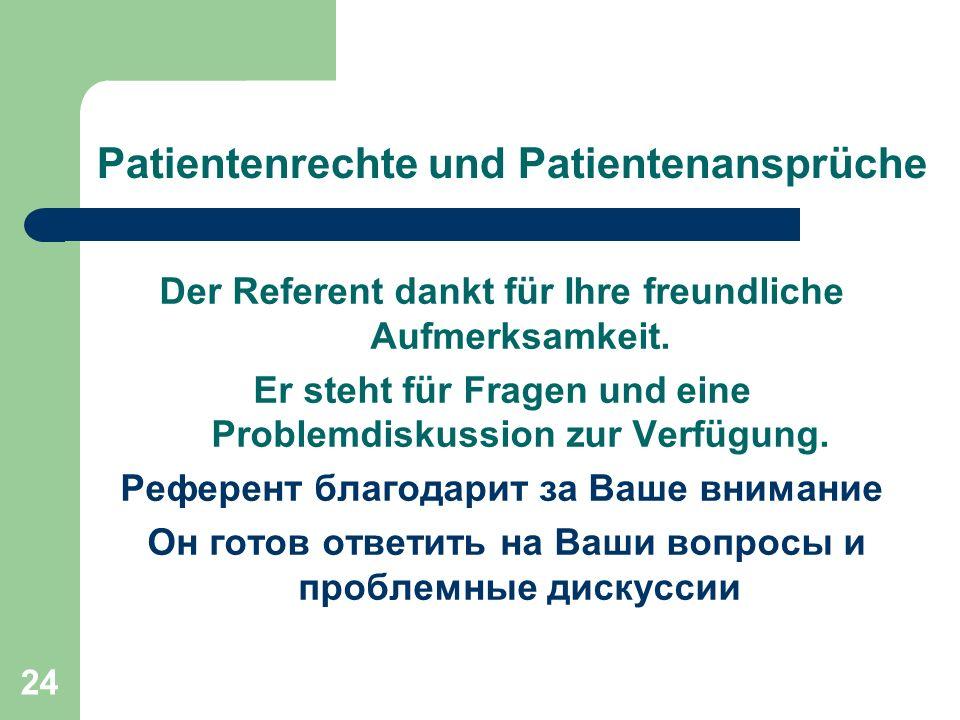 24 Patientenrechte und Patientenansprüche Der Referent dankt für Ihre freundliche Aufmerksamkeit. Er steht für Fragen und eine Problemdiskussion zur V