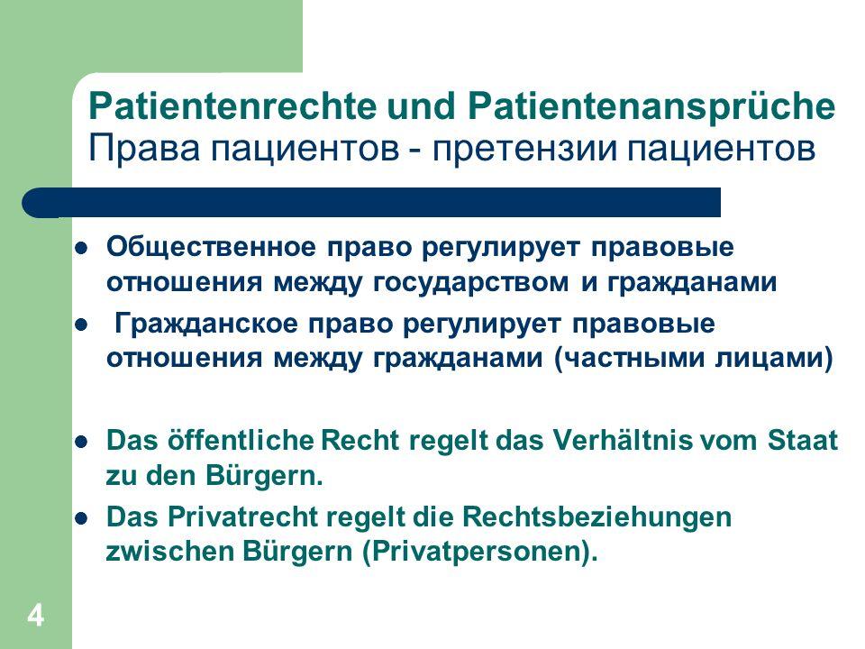 4 Patientenrechte und Patientenansprüche Права пациентов - претензии пациентов Общественное право регулирует правовые отношения между государством и гражданами Гражданское право регулирует правовые отношения между гражданами (частными лицами) Das öffentliche Recht regelt das Verhältnis vom Staat zu den Bürgern.