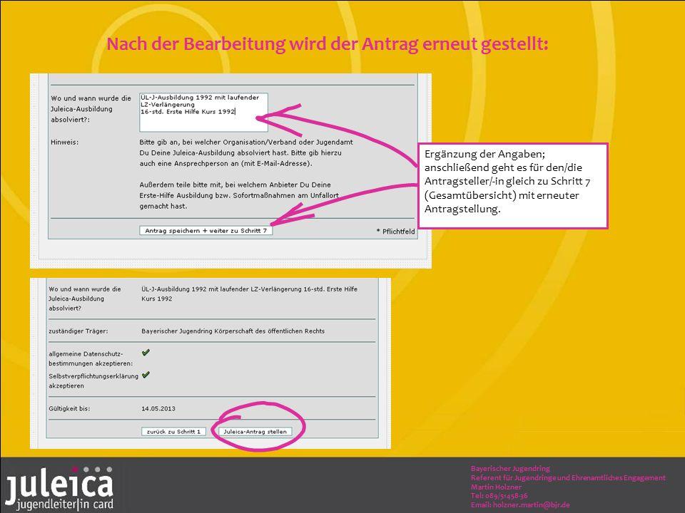 Bayerischer Jugendring Referent für Jugendringe und Ehrenamtliches Engagement Martin Holzner Tel: 089/51458-36 Email: holzner.martin@bjr.de Nach der Bearbeitung wird der Antrag erneut gestellt: Ergänzung der Angaben; anschließend geht es für den/die Antragsteller/-in gleich zu Schritt 7 (Gesamtübersicht) mit erneuter Antragstellung.