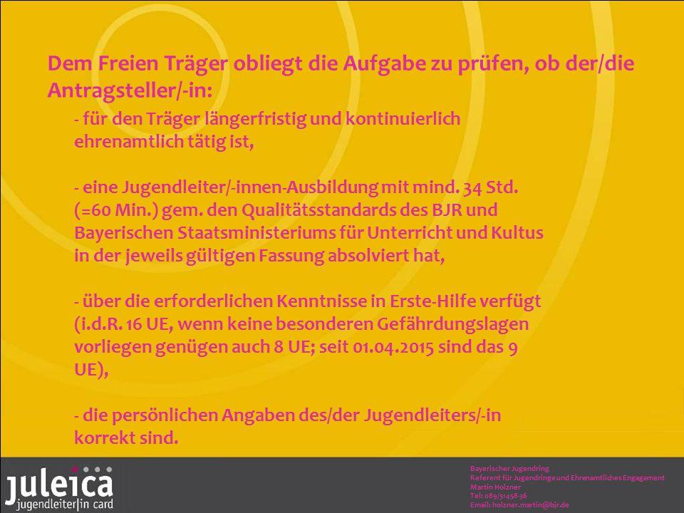 Bayerischer Jugendring Referent für Jugendringe und Ehrenamtliches Engagement Martin Holzner Tel: 089/51458-36 Email: holzner.martin@bjr.de - für den Träger längerfristig und kontinuierlich ehrenamtlich tätig ist, - eine Jugendleiter/-innen-Ausbildung mit mind.