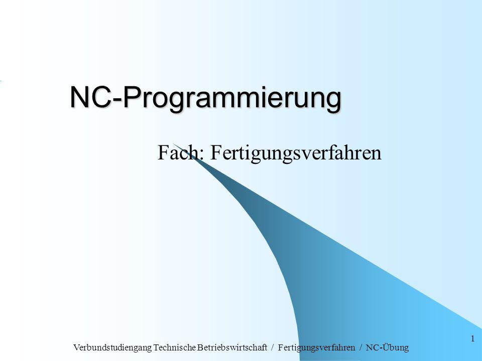Verbundstudiengang Technische Betriebswirtschaft / Fertigungsverfahren / NC-Übung 1 NC-Programmierung Fach: Fertigungsverfahren