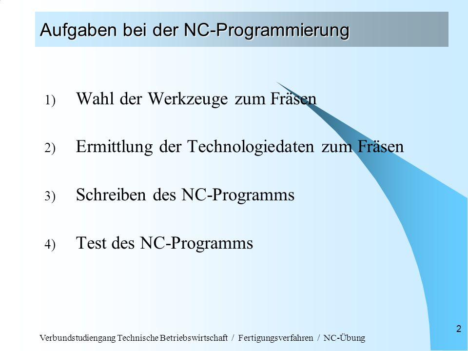 Verbundstudiengang Technische Betriebswirtschaft / Fertigungsverfahren / NC-Übung 2 Aufgaben bei der NC-Programmierung 1) Wahl der Werkzeuge zum Fräse