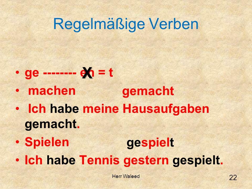 Regelmäßige Verben ge -------- en = t machen Ich habe meine Hausaufgaben gemacht. Spielen Ich habe Tennis gestern gespielt.X gemacht gespielt 22 Herr